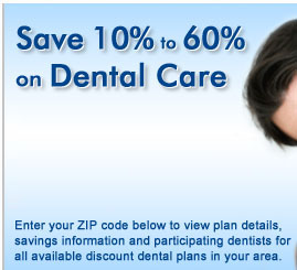Save 10% to 60% on Dental Care with a Discount Dental Plan, an alternative to Dental Insurance. Enter your zip code below to view plan details, savings information and participating dentists for all available discount dental plans in your area.